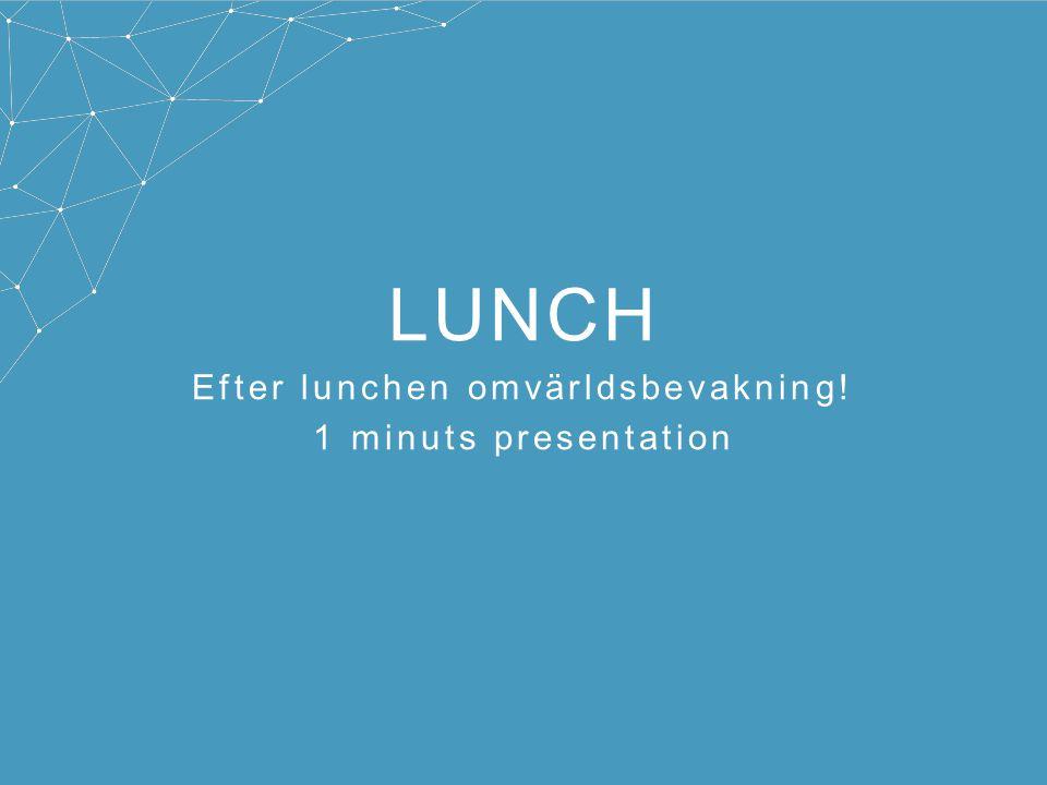 LUNCH Efter lunchen omvärldsbevakning! 1 minuts presentation