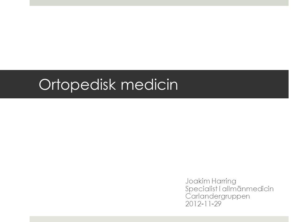 Ortopedisk medicin Joakim Harring Specialist I allmänmedicin Carlandergruppen 2012-11-29