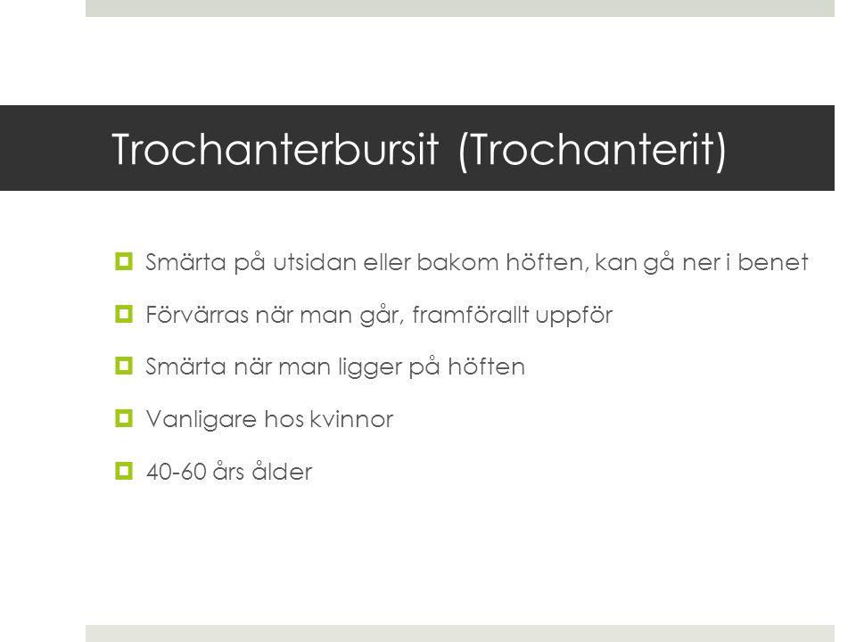 Trochanterbursit (Trochanterit)  Smärta på utsidan eller bakom höften, kan gå ner i benet  Förvärras när man går, framförallt uppför  Smärta när ma