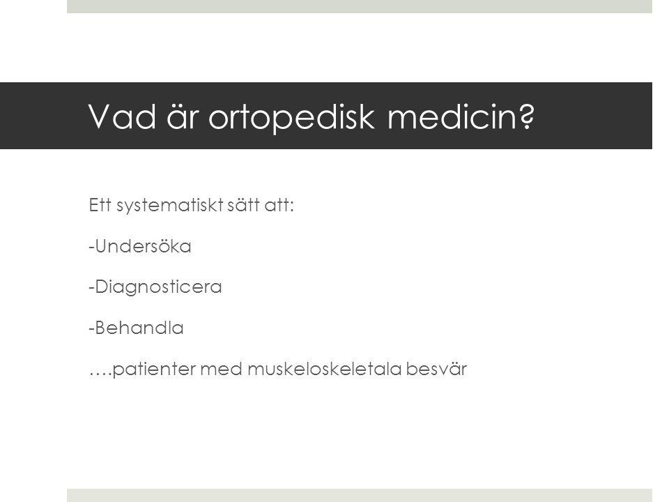 Ett systematiskt sätt att: -Undersöka -Diagnosticera -Behandla ….patienter med muskeloskeletala besvär Vad är ortopedisk medicin?