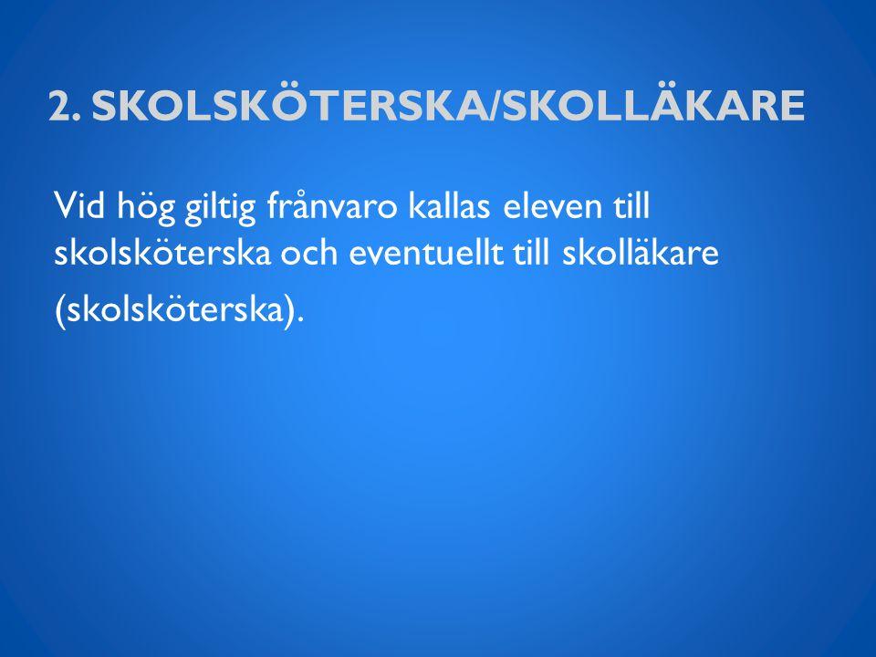 2. SKOLSKÖTERSKA/SKOLLÄKARE Vid hög giltig frånvaro kallas eleven till skolsköterska och eventuellt till skolläkare (skolsköterska).
