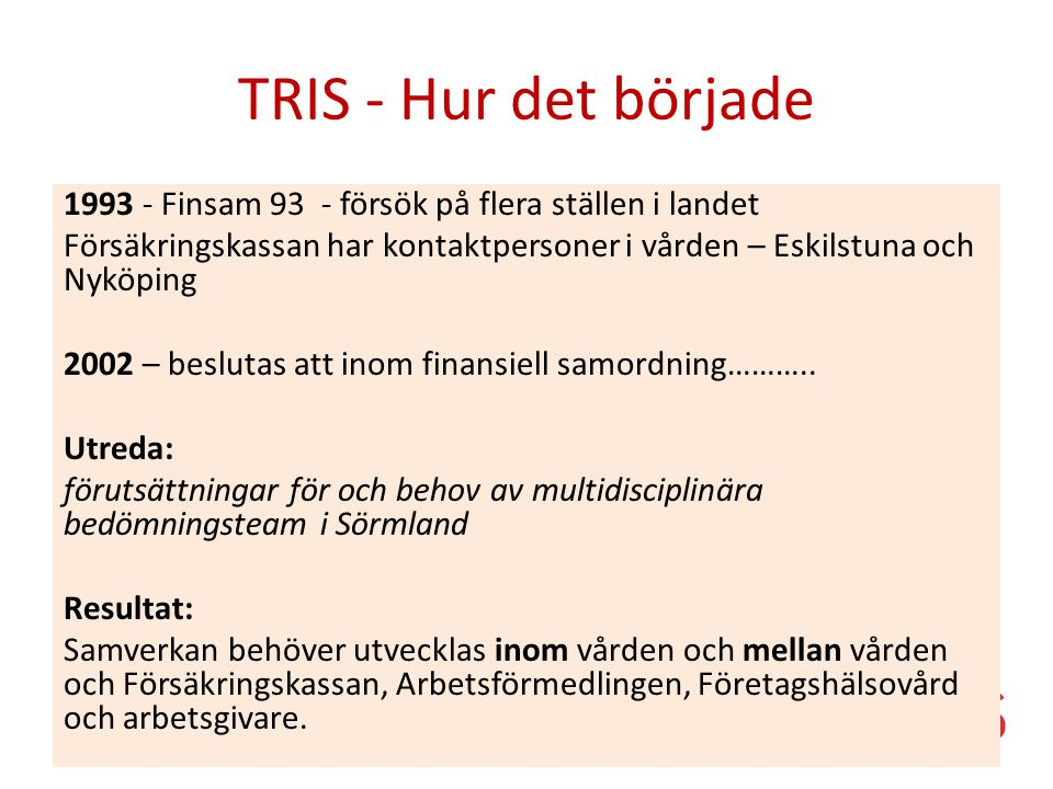 TRIS - Hur det började 1993 - Finsam 93 - försök på flera ställen i landet Försäkringskassan har kontaktpersoner i vården – Eskilstuna och Nyköping 2002 – beslutas att inom finansiell samordning………..