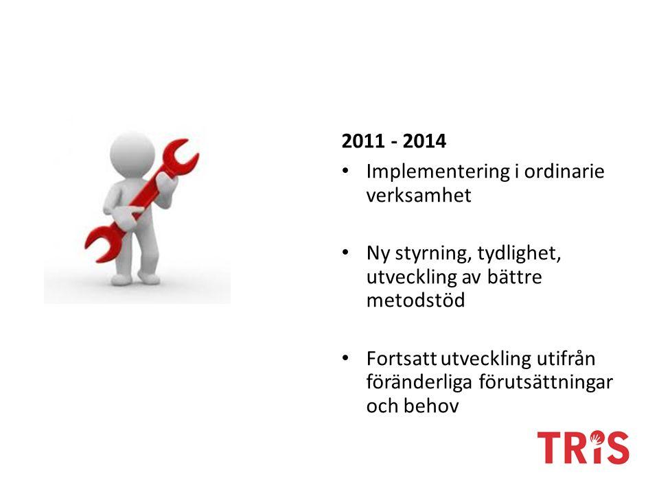 2011 - 2014 Implementering i ordinarie verksamhet Ny styrning, tydlighet, utveckling av bättre metodstöd Fortsatt utveckling utifrån föränderliga förutsättningar och behov