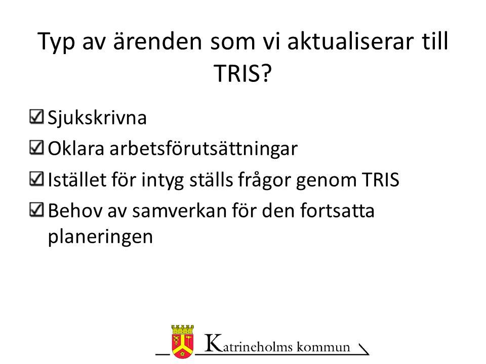 Sjukskrivna Oklara arbetsförutsättningar Istället för intyg ställs frågor genom TRIS Behov av samverkan för den fortsatta planeringen Typ av ärenden som vi aktualiserar till TRIS?