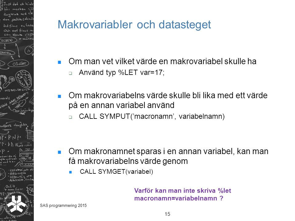 Makrovariabler och datasteget Om man vet vilket värde en makrovariabel skulle ha  Använd typ %LET var=17; Om makrovariabelns värde skulle bli lika me