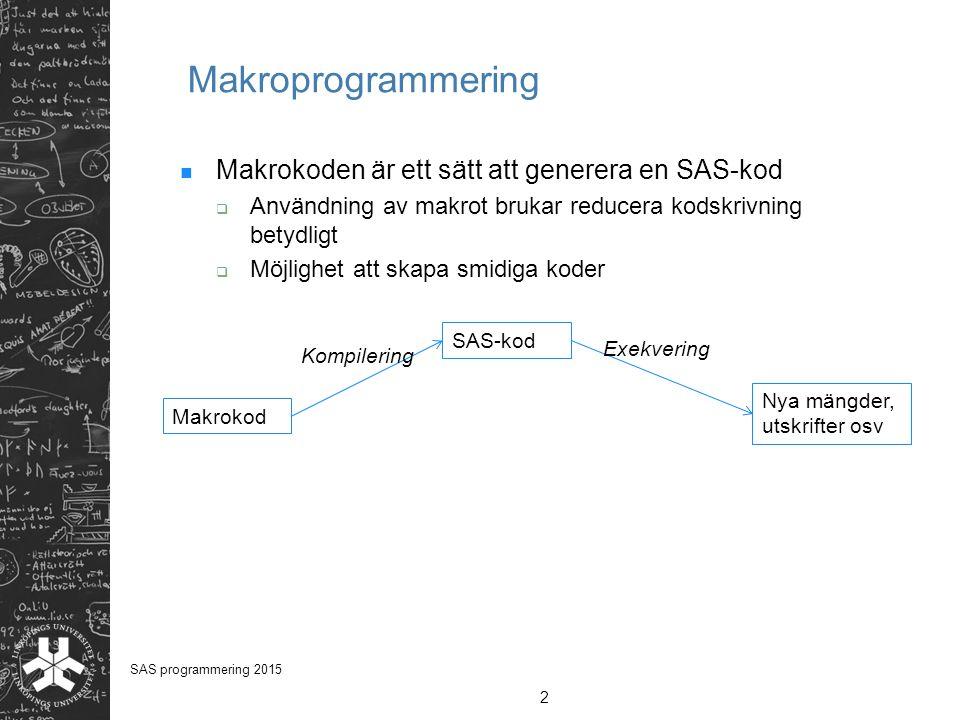 2 SAS programmering 2015 Makroprogrammering Makrokoden är ett sätt att generera en SAS-kod  Användning av makrot brukar reducera kodskrivning betydli