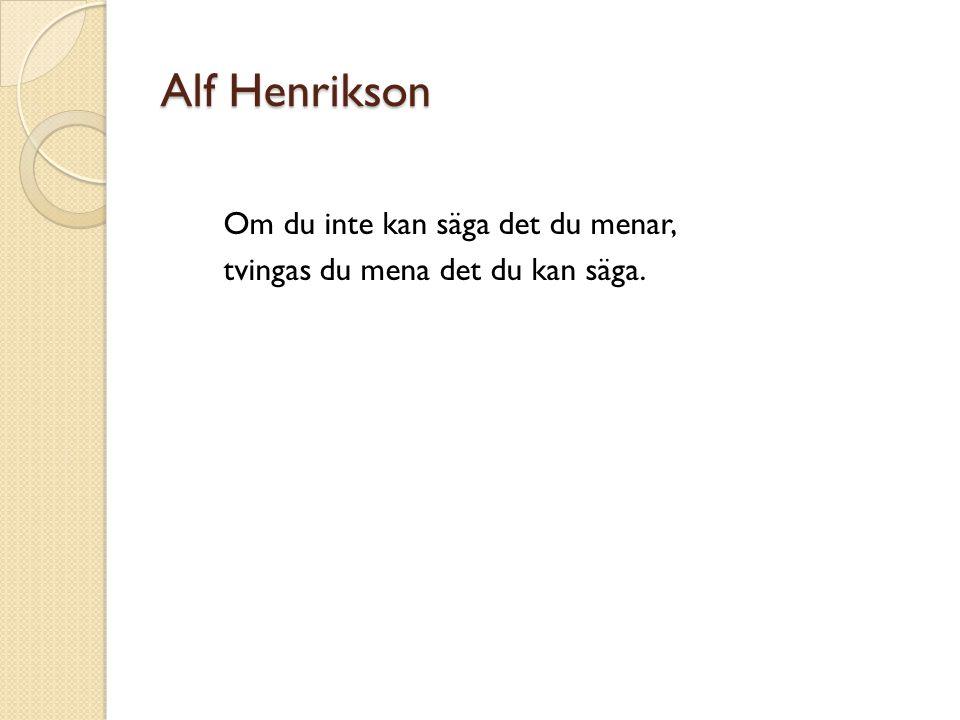 Alf Henrikson Om du inte kan säga det du menar, tvingas du mena det du kan säga.