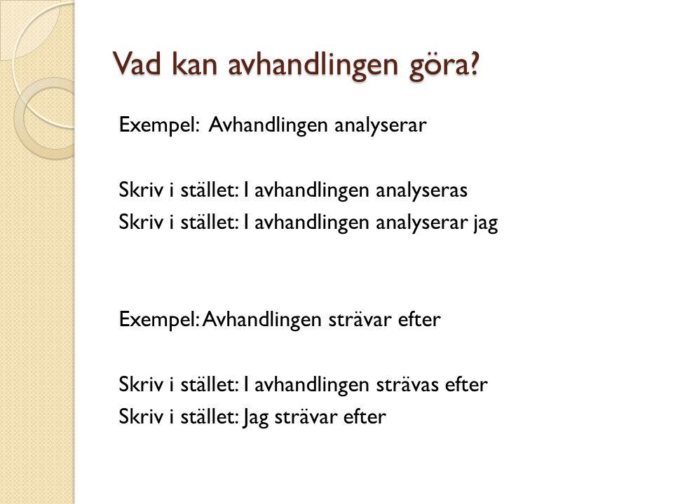 Vad kan avhandlingen göra? Exempel: Avhandlingen analyserar Skriv i stället: I avhandlingen analyseras Skriv i stället: I avhandlingen analyserar jag