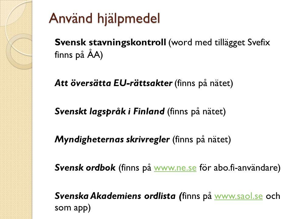 Använd hjälpmedel Svensk stavningskontroll (word med tillägget Svefix finns på ÅA) Att översätta EU-rättsakter (finns på nätet) Svenskt lagspråk i Fin