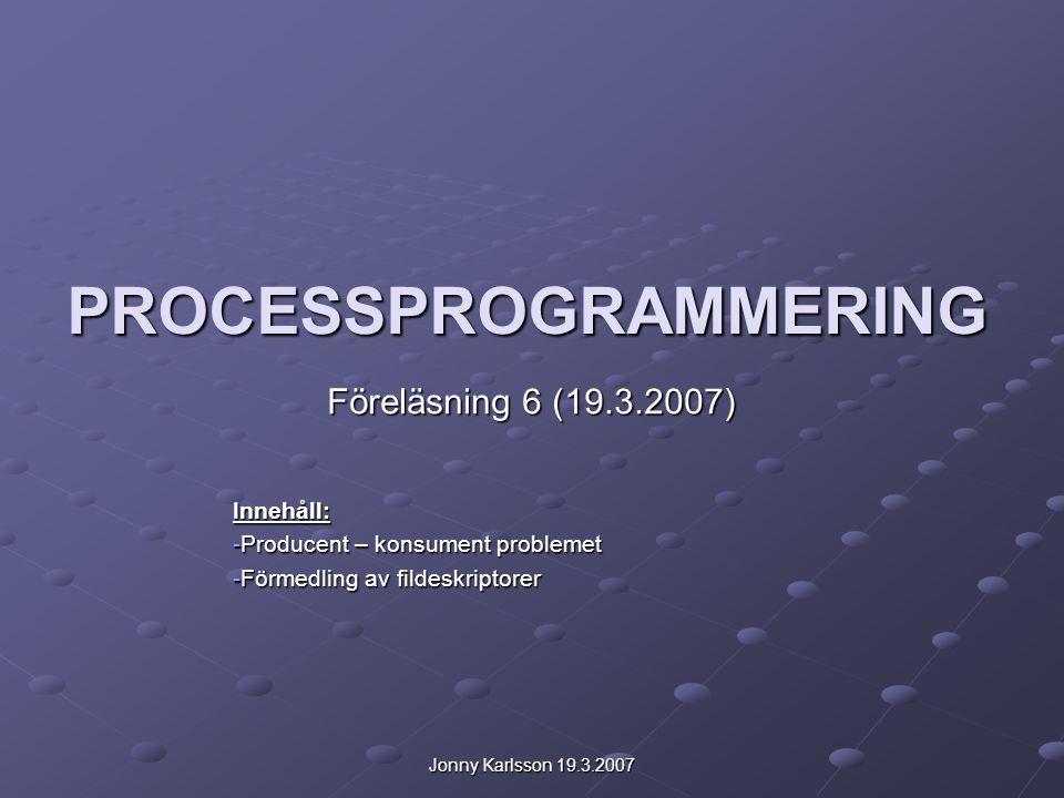 Jonny Karlsson 19.3.2007 PROCESSPROGRAMMERING Föreläsning 6 (19.3.2007) Innehåll: -Producent – konsument problemet -Förmedling av fildeskriptorer