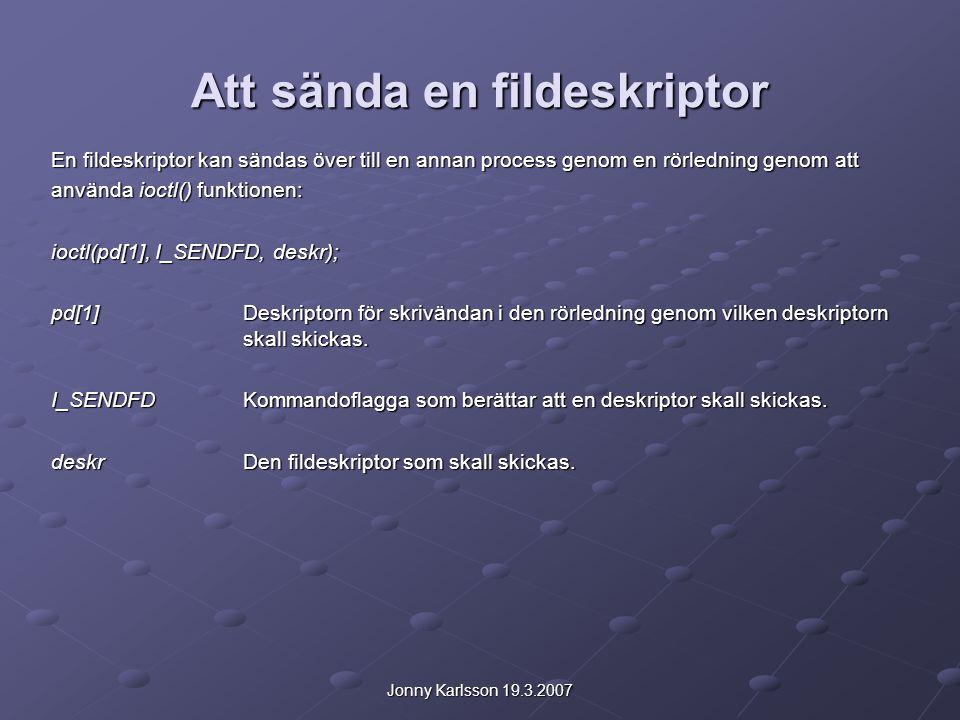 Jonny Karlsson 19.3.2007 Att sända en fildeskriptor En fildeskriptor kan sändas över till en annan process genom en rörledning genom att använda ioctl() funktionen: ioctl(pd[1], I_SENDFD, deskr); pd[1]Deskriptorn för skrivändan i den rörledning genom vilken deskriptorn skall skickas.