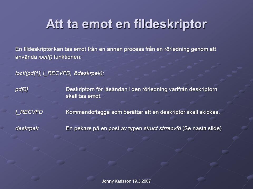 Jonny Karlsson 19.3.2007 Att ta emot en fildeskriptor En fildeskriptor kan tas emot från en annan process från en rörledning genom att använda ioctl() funktionen: ioctl(pd[1], I_RECVFD, &deskrpek); pd[0]Deskriptorn för läsändan i den rörledning varifrån deskriptorn skall tas emot.