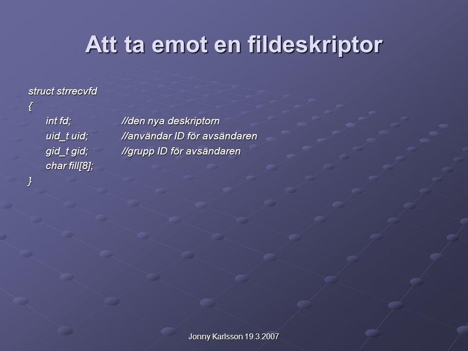 Jonny Karlsson 19.3.2007 Att ta emot en fildeskriptor struct strrecvfd { int fd;//den nya deskriptorn uid_t uid;//användar ID för avsändaren gid_t gid;//grupp ID för avsändaren char fill[8]; }