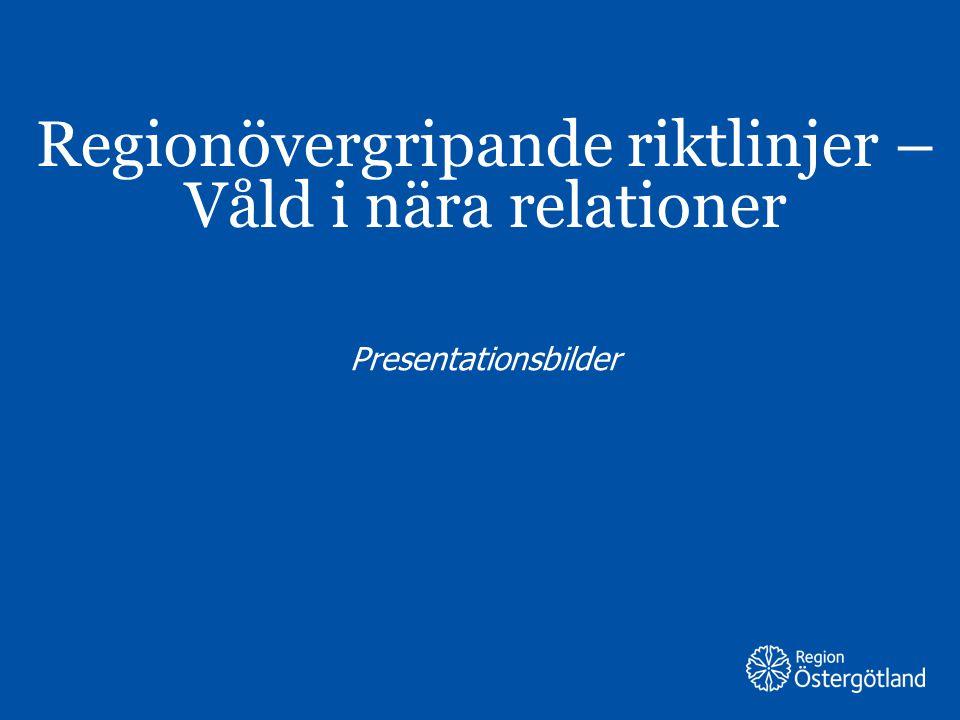 Region Östergötland Regionövergripande riktlinjer – Våld i nära relationer Presentationsbilder