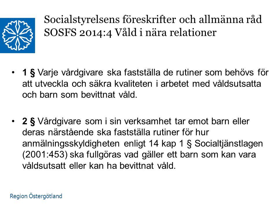 Region Östergötland Socialstyrelsens föreskrifter och allmänna råd SOSFS 2014:4 Våld i nära relationer 1 § Varje vårdgivare ska fastställa de rutiner som behövs för att utveckla och säkra kvaliteten i arbetet med våldsutsatta och barn som bevittnat våld.