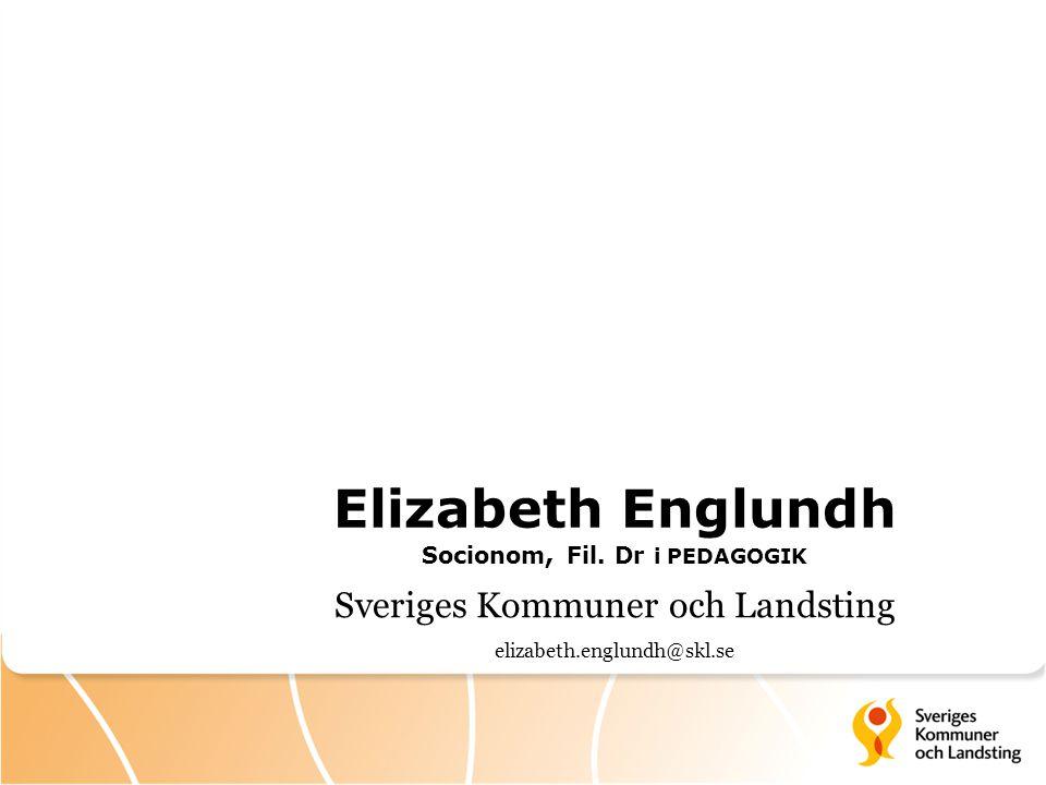 Elizabeth Englundh Socionom, Fil. Dr i PEDAGOGIK Sveriges Kommuner och Landsting elizabeth.englundh@skl.se