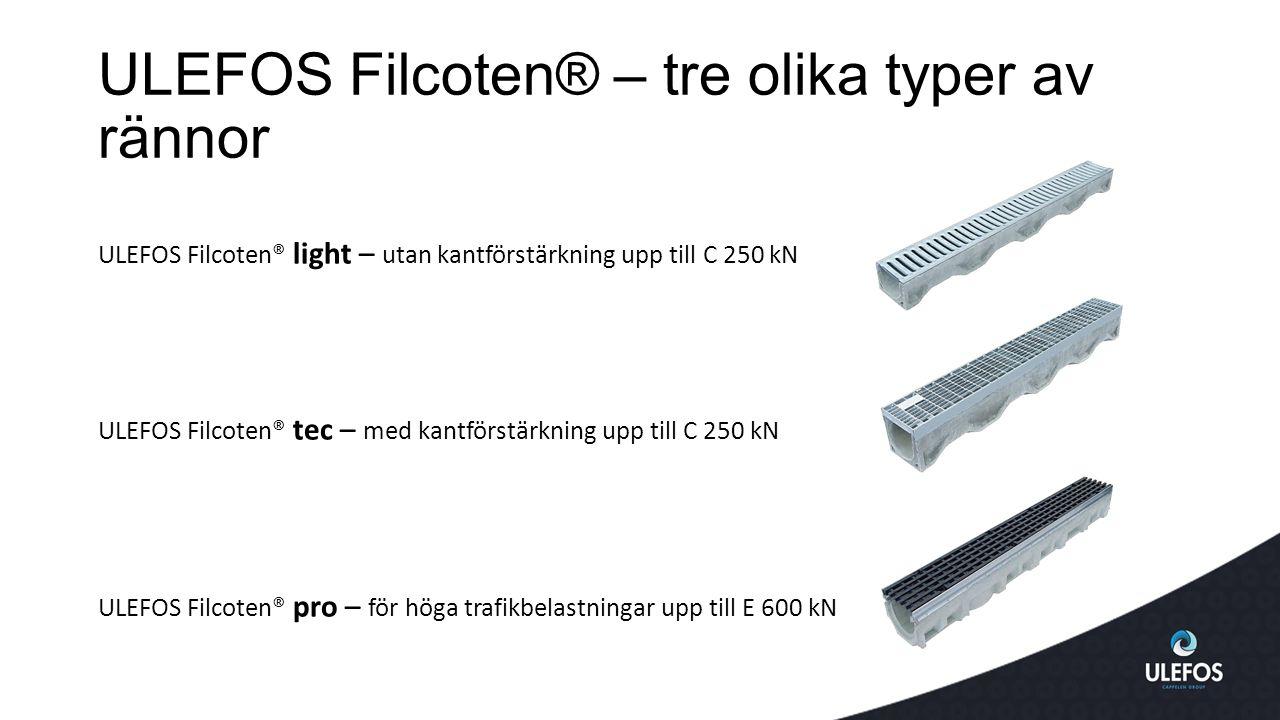 ULEFOS Filcoten® – tre olika typer av rännor ULEFOS Filcoten® light – utan kantförstärkning upp till C 250 kN ULEFOS Filcoten® tec – med kantförstärkning upp till C 250 kN ULEFOS Filcoten® pro – för höga trafikbelastningar upp till E 600 kN