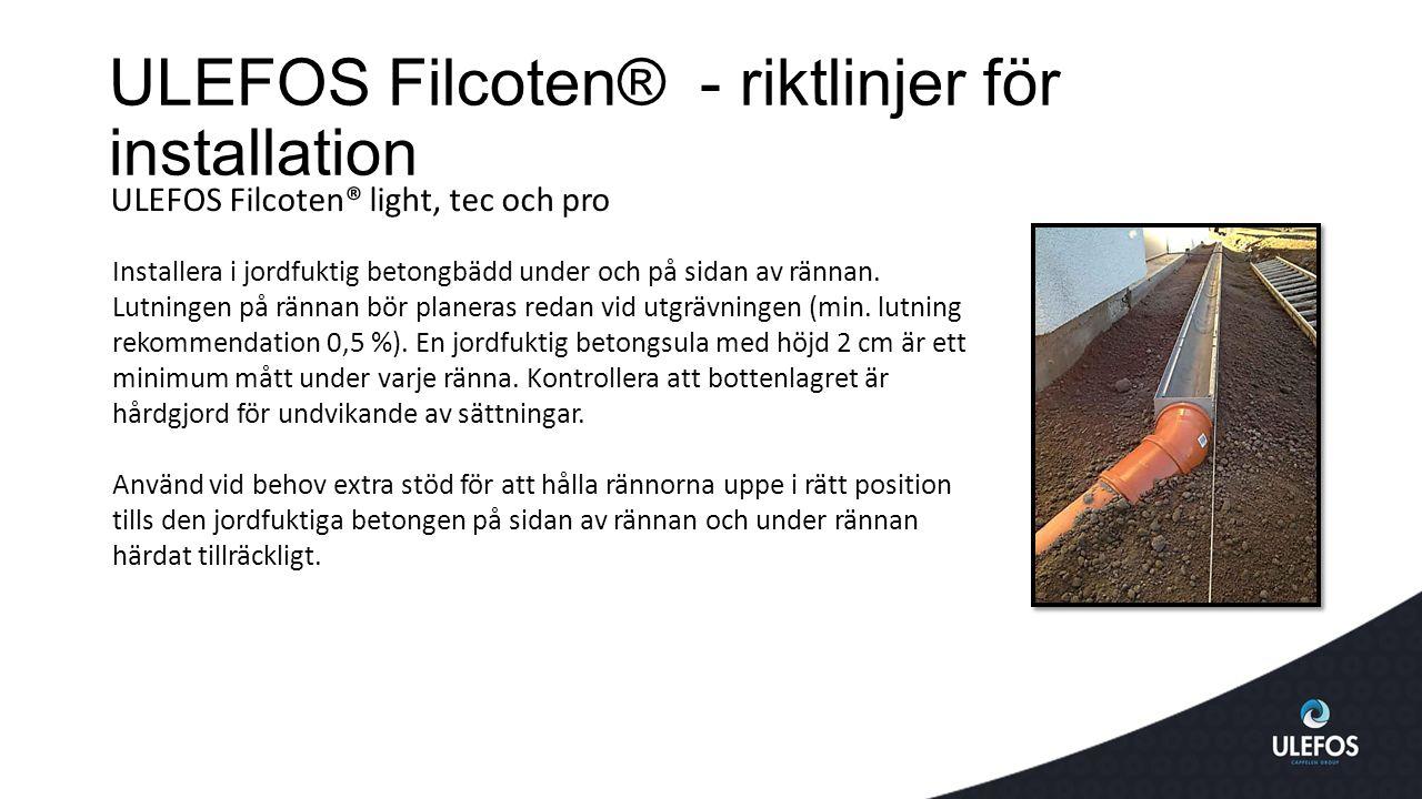 ULEFOS Filcoten® - riktlinjer för installation ULEFOS Filcoten® light, tec och pro Installera i jordfuktig betongbädd under och på sidan av rännan.