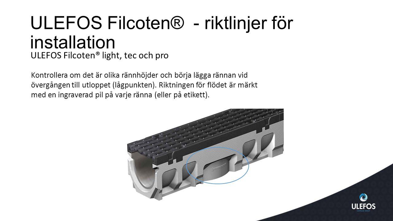 ULEFOS Filcoten® - riktlinjer för installation ULEFOS Filcoten® light, tec och pro Kontrollera om det är olika rännhöjder och börja lägga rännan vid övergången till utloppet (lågpunkten).