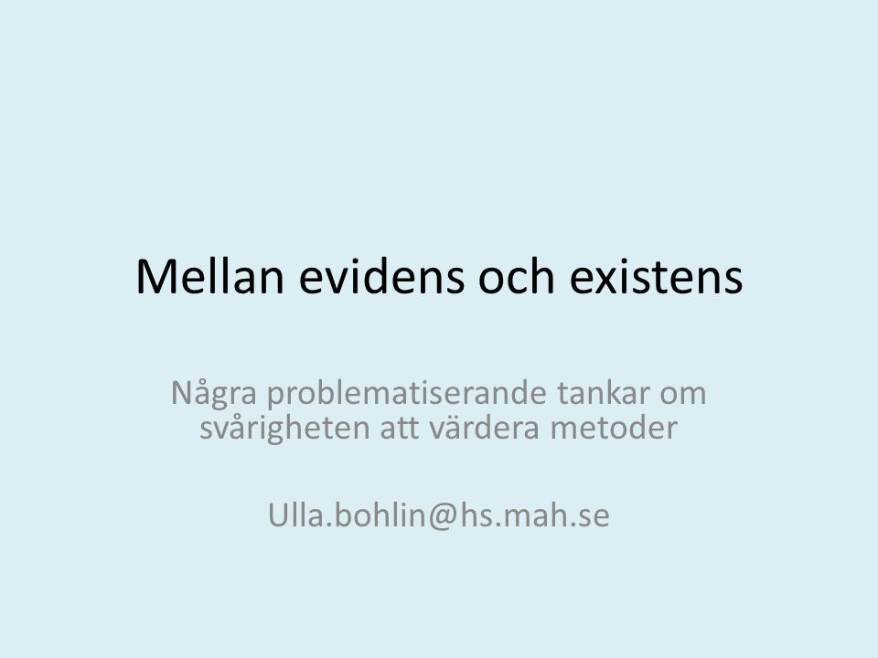 Mellan evidens och existens Några problematiserande tankar om svårigheten att värdera metoder Ulla.bohlin@hs.mah.se