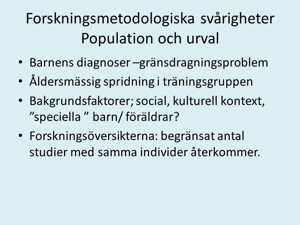 Forskningsmetodologiska svårigheter Population och urval Barnens diagnoser –gränsdragningsproblem Åldersmässig spridning i träningsgruppen Bakgrundsfaktorer; social, kulturell kontext, speciella barn/ föräldrar.