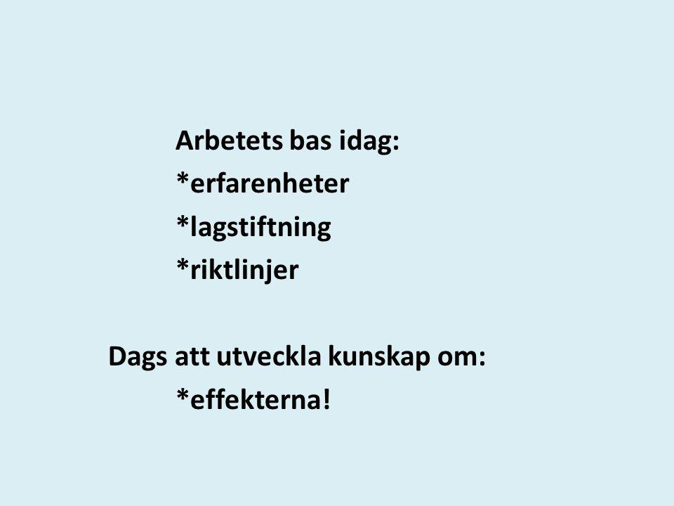 Arbetets bas idag: *erfarenheter *lagstiftning *riktlinjer Dags att utveckla kunskap om: *effekterna!