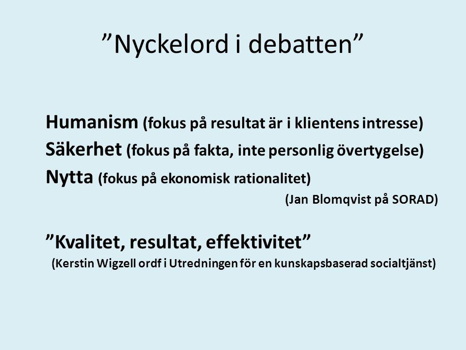 Nyckelord i debatten Humanism (fokus på resultat är i klientens intresse) Säkerhet (fokus på fakta, inte personlig övertygelse) Nytta (fokus på ekonomisk rationalitet) (Jan Blomqvist på SORAD) Kvalitet, resultat, effektivitet (Kerstin Wigzell ordf i Utredningen för en kunskapsbaserad socialtjänst)