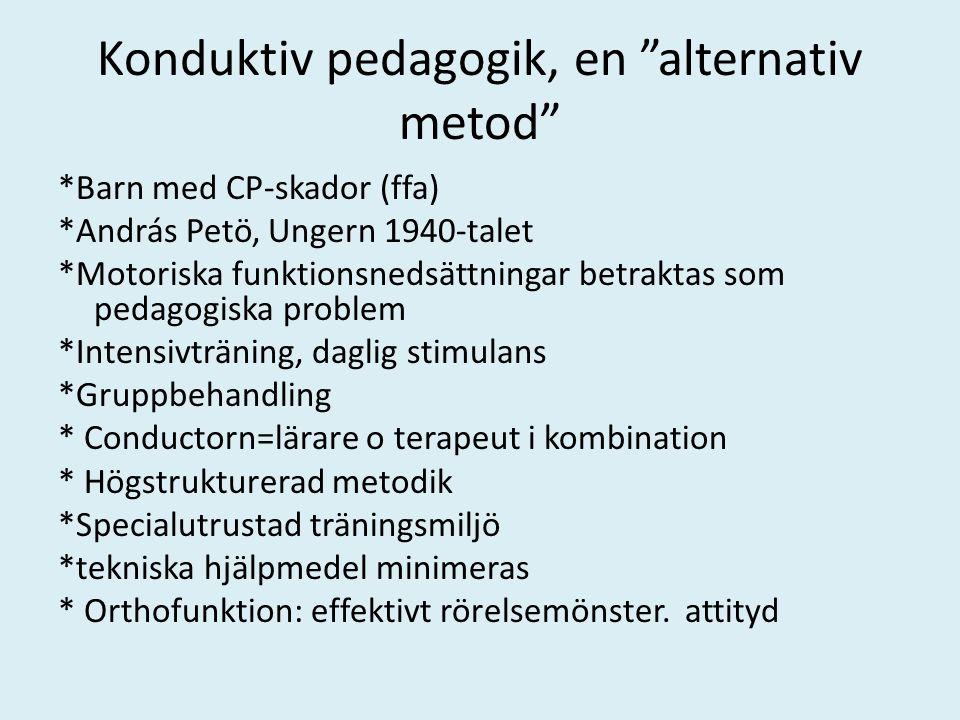 Konduktiv pedagogik, en alternativ metod *Barn med CP-skador (ffa) *András Petö, Ungern 1940-talet *Motoriska funktionsnedsättningar betraktas som pedagogiska problem *Intensivträning, daglig stimulans *Gruppbehandling * Conductorn=lärare o terapeut i kombination * Högstrukturerad metodik *Specialutrustad träningsmiljö *tekniska hjälpmedel minimeras * Orthofunktion: effektivt rörelsemönster.