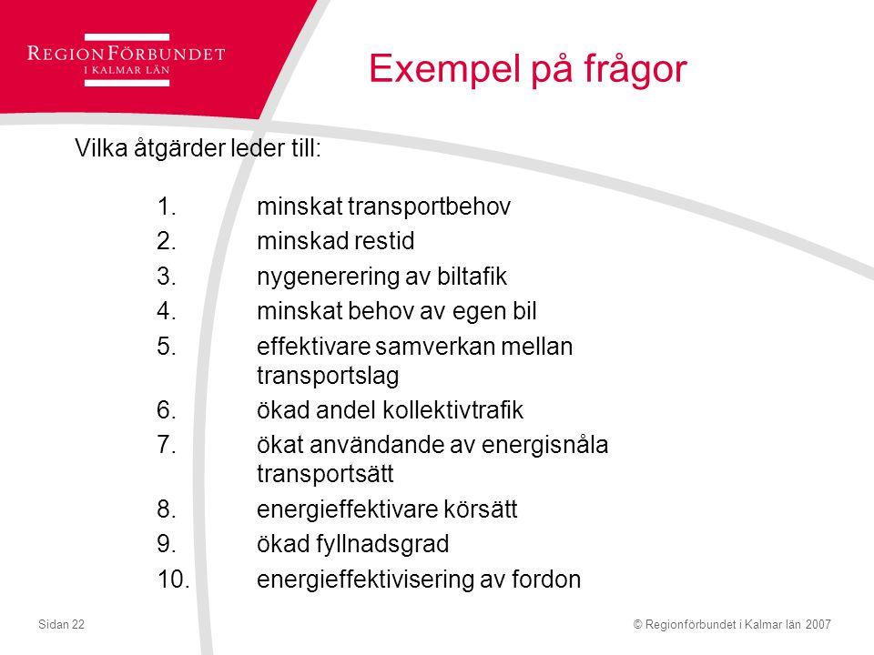 © Regionförbundet i Kalmar län 2007Sidan 22 Exempel på frågor Vilka åtgärder leder till: 1.minskat transportbehov 2.minskad restid 3.nygenerering av biltafik 4.minskat behov av egen bil 5.effektivare samverkan mellan transportslag 6.ökad andel kollektivtrafik 7.ökat användande av energisnåla transportsätt 8.energieffektivare körsätt 9.ökad fyllnadsgrad 10.energieffektivisering av fordon