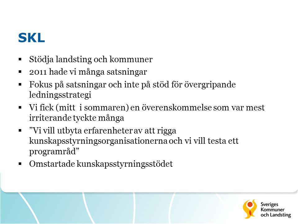 SKL  Stödja landsting och kommuner  2011 hade vi många satsningar  Fokus på satsningar och inte på stöd för övergripande ledningsstrategi  Vi fick