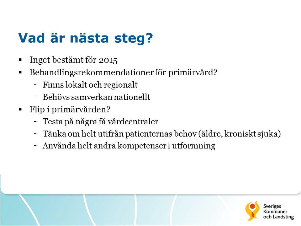 Vad är nästa steg?  Inget bestämt för 2015  Behandlingsrekommendationer för primärvård? - Finns lokalt och regionalt - Behövs samverkan nationellt 