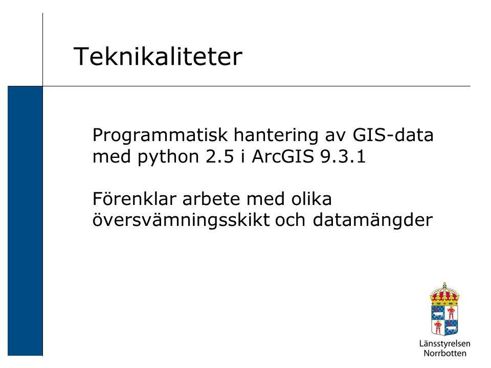 Teknikaliteter Programmatisk hantering av GIS-data med python 2.5 i ArcGIS 9.3.1 Förenklar arbete med olika översvämningsskikt och datamängder