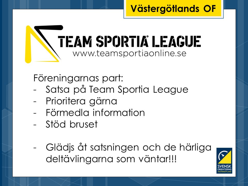 Västergötlands OF Föreningarnas part: -Satsa på Team Sportia League -Prioritera gärna -Förmedla information -Stöd bruset -Glädjs åt satsningen och de härliga deltävlingarna som väntar!!!