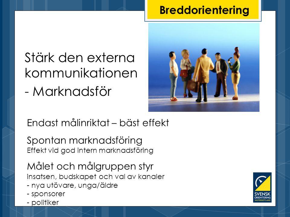 Breddorientering Stärk den externa kommunikationen - Marknadsför Endast målinriktat – bäst effekt Spontan marknadsföring Effekt vid god intern marknadsföring Målet och målgruppen styr insatsen, budskapet och val av kanaler - nya utövare, unga/äldre - sponsorer - politiker