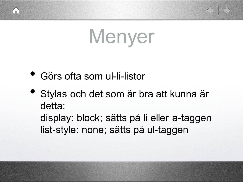 Menyer Görs ofta som ul-li-listor Stylas och det som är bra att kunna är detta: display: block; sätts på li eller a-taggen list-style: none; sätts på ul-taggen