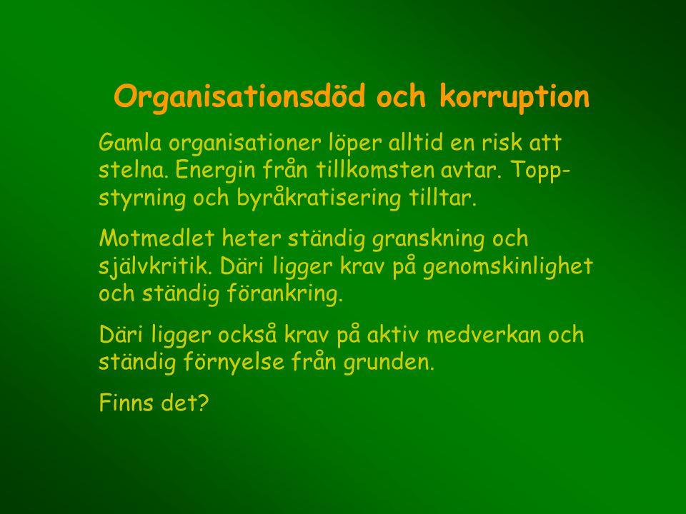 Organisationsdöd och korruption Gamla organisationer löper alltid en risk att stelna. Energin från tillkomsten avtar. Topp- styrning och byråkratiseri