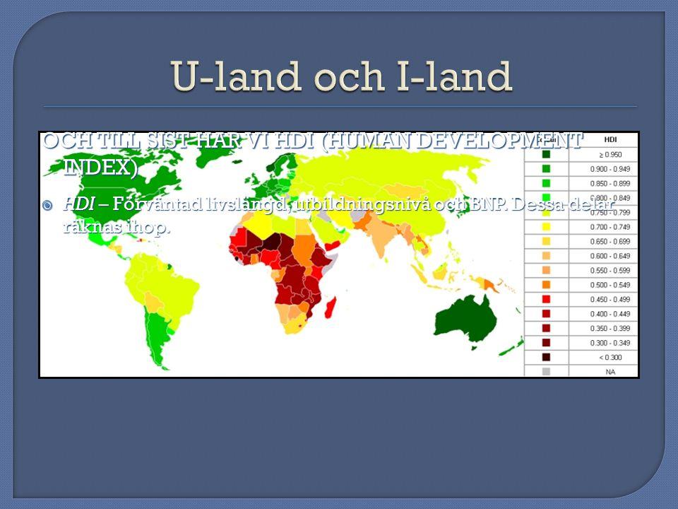OCH TILL SIST HAR VI HDI (HUMAN DEVELOPMENT INDEX)  HDI – Förväntad livslängd, utbildningsnivå och BNP. Dessa delar räknas ihop.