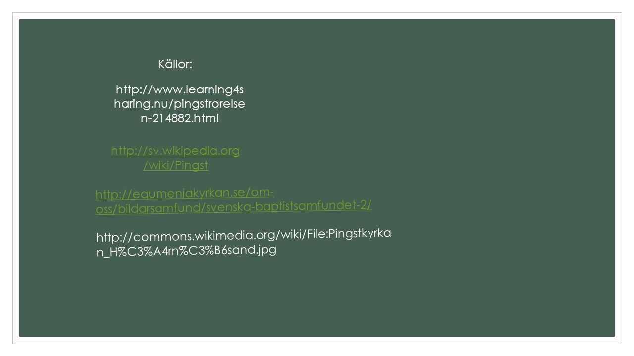 http://sv.wikipedia.org /wiki/Pingst http://www.learning4s haring.nu/pingstrorelse n-214882.html http://equmeniakyrkan.se/om- oss/bildarsamfund/svensk