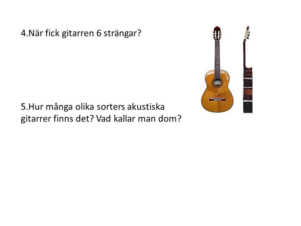 4.När fick gitarren 6 strängar? 5.Hur många olika sorters akustiska gitarrer finns det? Vad kallar man dom?