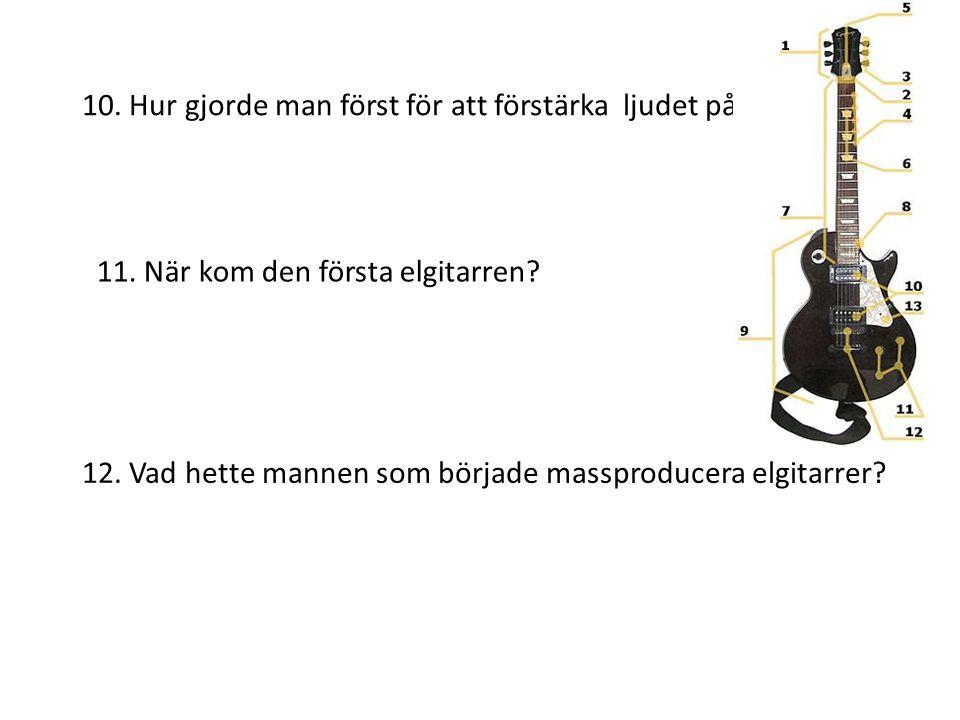 10. Hur gjorde man först för att förstärka ljudet på gitarren? 11. När kom den första elgitarren? 12. Vad hette mannen som började massproducera elgit