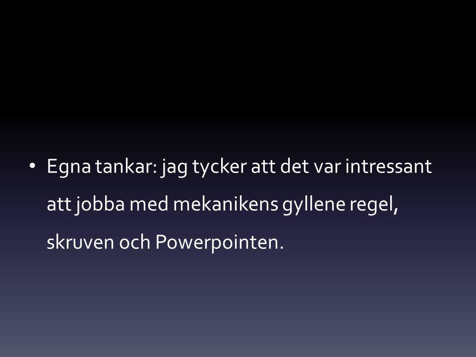 Egna tankar: jag tycker att det var intressant att jobba med mekanikens gyllene regel, skruven och Powerpointen.