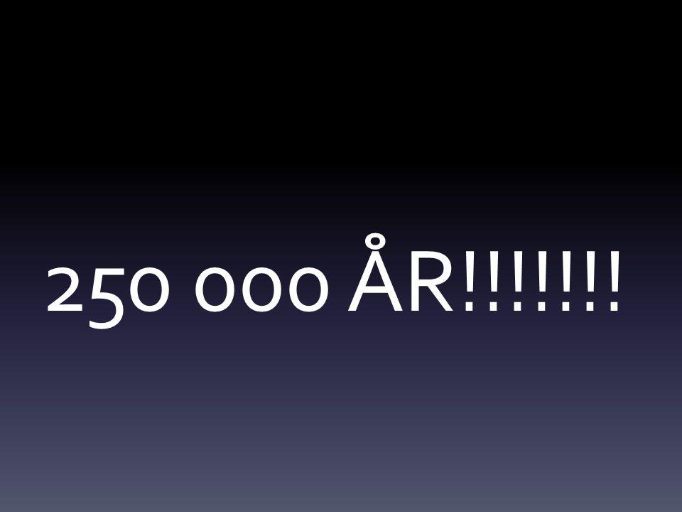250 000 ÅR!!!!!!!