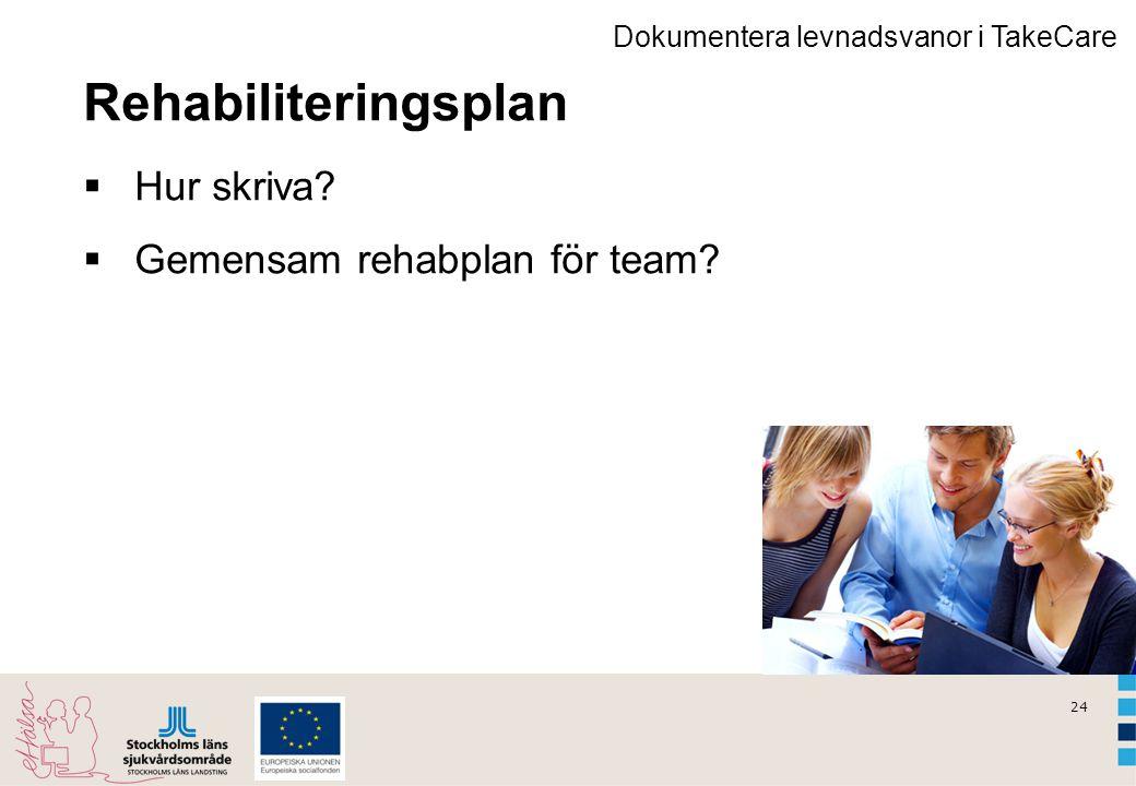 24 Rehabiliteringsplan  Hur skriva?  Gemensam rehabplan för team? Dokumentera levnadsvanor i TakeCare