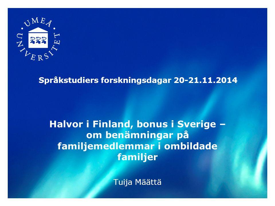 Språkstudiers forskningsdagar 20-21.11.2014 Halvor i Finland, bonus i Sverige – om benämningar på familjemedlemmar i ombildade familjer Tuija Määttä