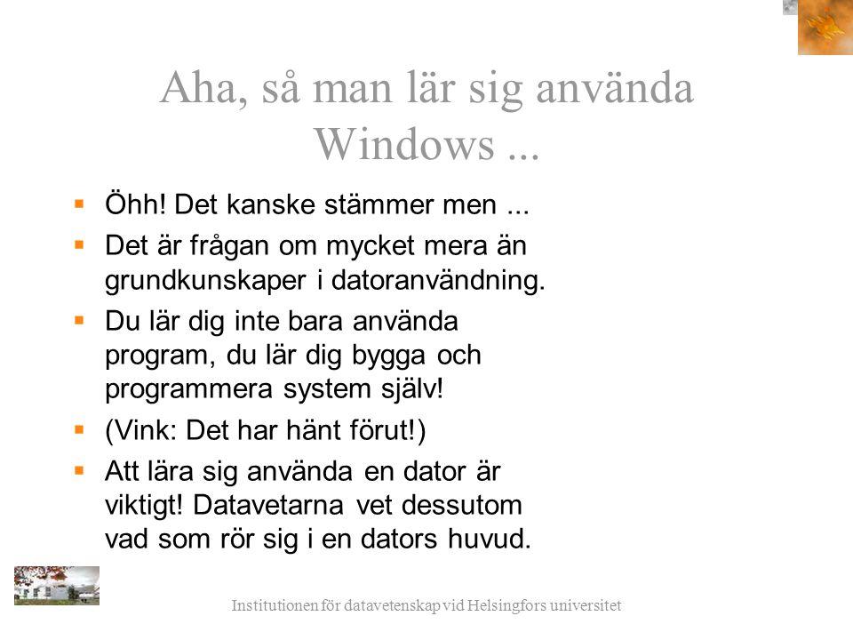 Institutionen för datavetenskap vid Helsingfors universitet Aha, så man lär sig använda Windows...  Öhh! Det kanske stämmer men...  Det är frågan om