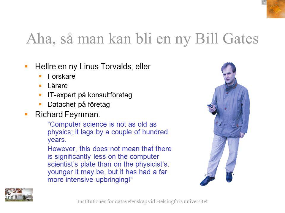 Institutionen för datavetenskap vid Helsingfors universitet Aha, så man kan bli en ny Bill Gates  Hellre en ny Linus Torvalds, eller  Forskare  Lär