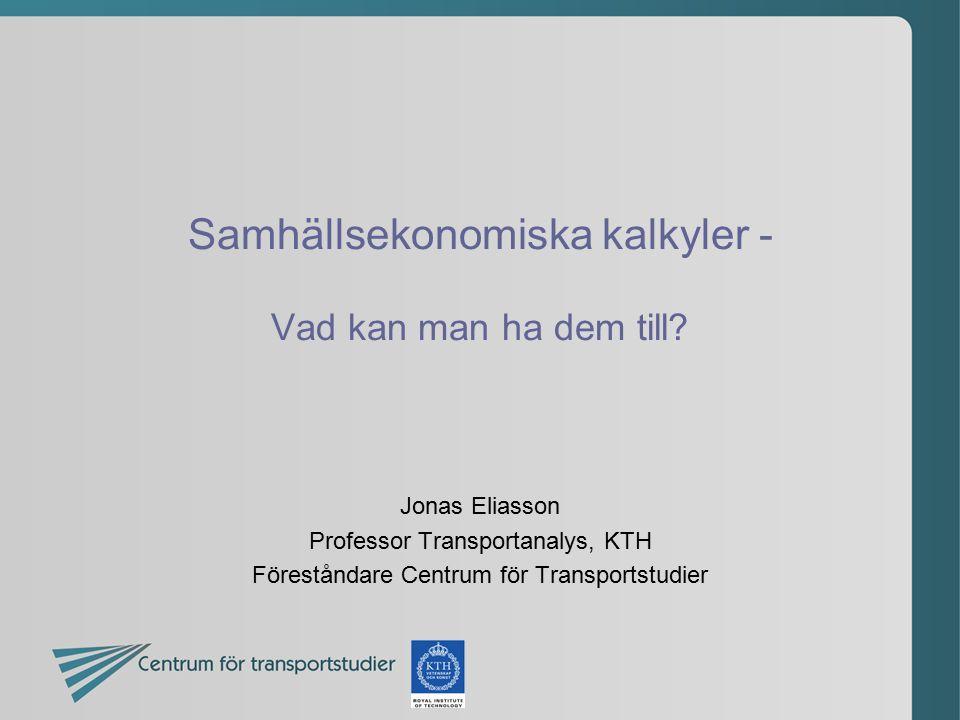 Samhällsekonomiska kalkyler - Vad kan man ha dem till? Jonas Eliasson Professor Transportanalys, KTH Föreståndare Centrum för Transportstudier