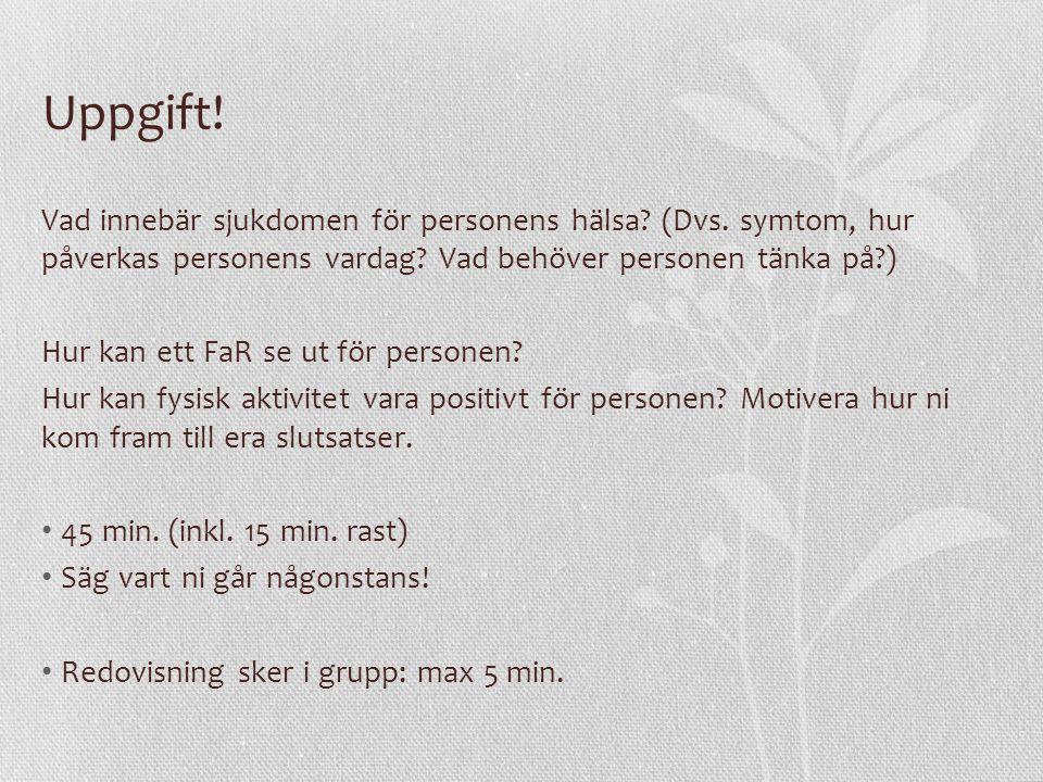 Uppgift! Vad innebär sjukdomen för personens hälsa? (Dvs. symtom, hur påverkas personens vardag? Vad behöver personen tänka på?) Hur kan ett FaR se ut