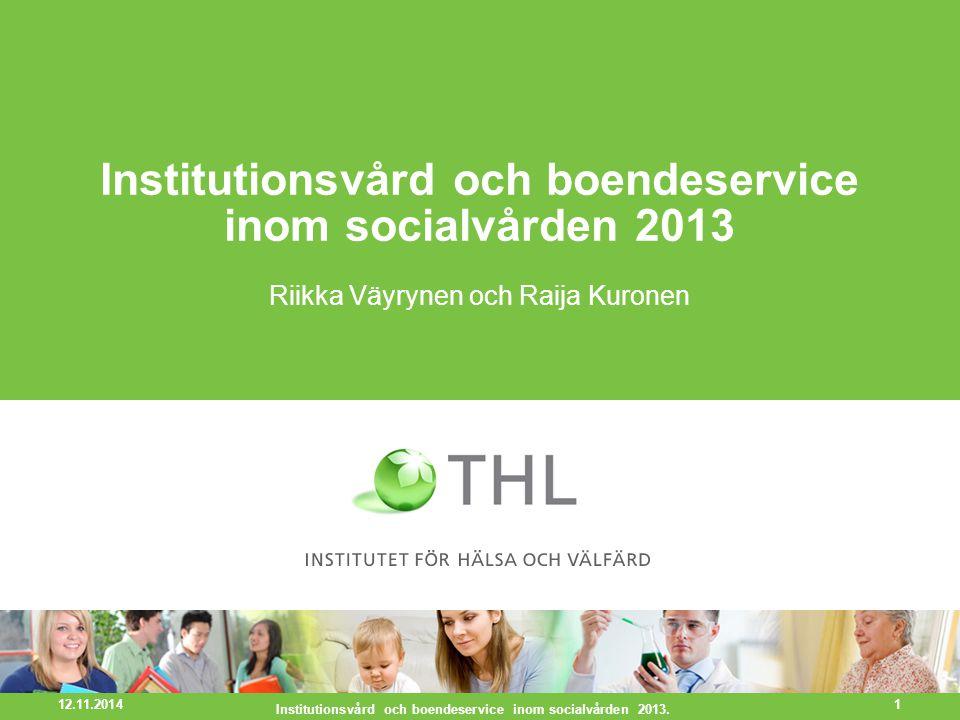 Institutionsvård och boendeservice inom socialvården 2013 Riikka Väyrynen och Raija Kuronen 12.11.2014 Institutionsvård och boendeservice inom socialvården 2013.