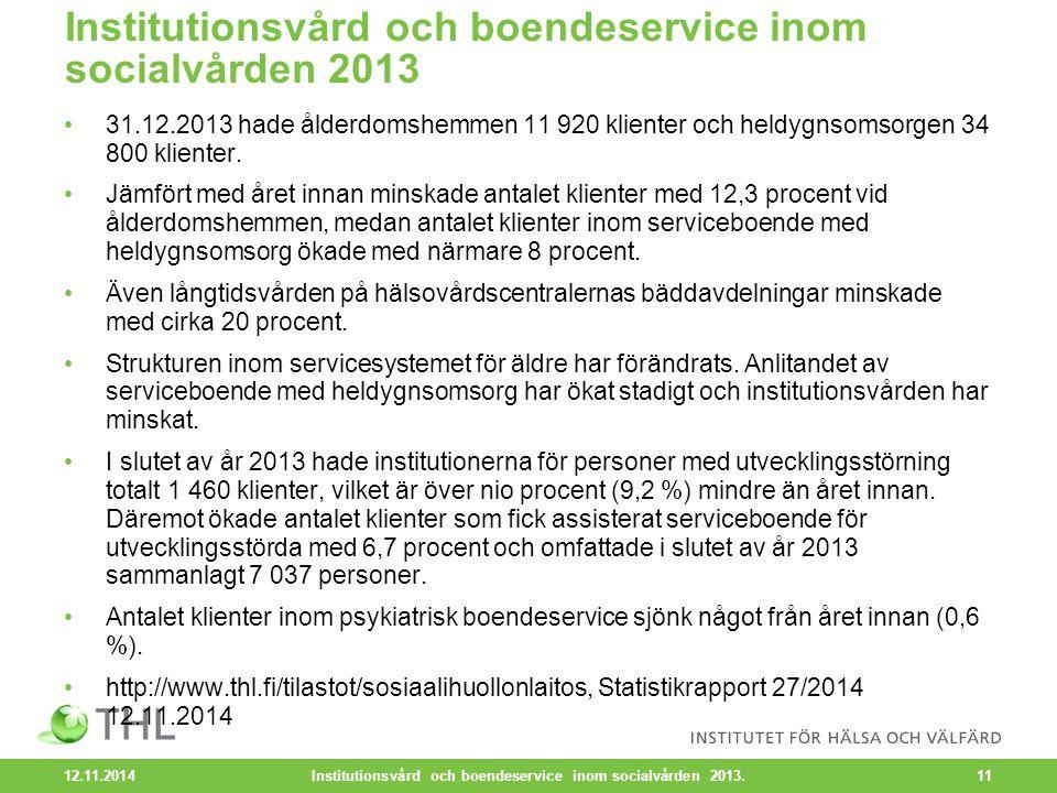 12.11.2014 11 Institutionsvård och boendeservice inom socialvården 2013 31.12.2013 hade ålderdomshemmen 11 920 klienter och heldygnsomsorgen 34 800 klienter.